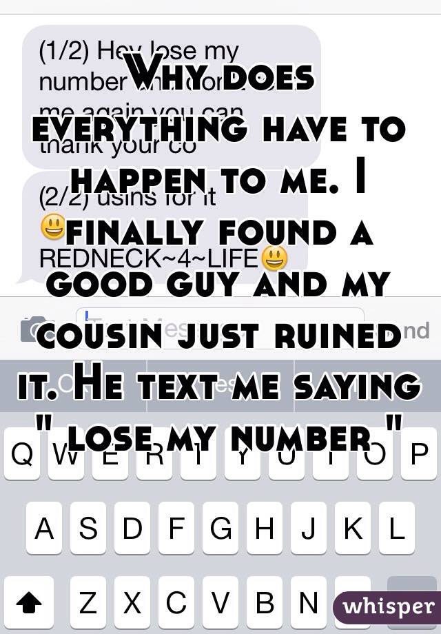 """Why does everything have to happen to me. I finally found a good guy and my cousin just ruined it. He text me saying """" lose my number """""""