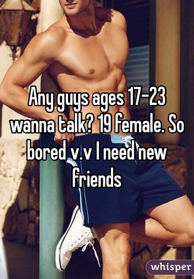 Any guys ages 17-23 wanna talk? 19 female. So bored v.v I need new friends
