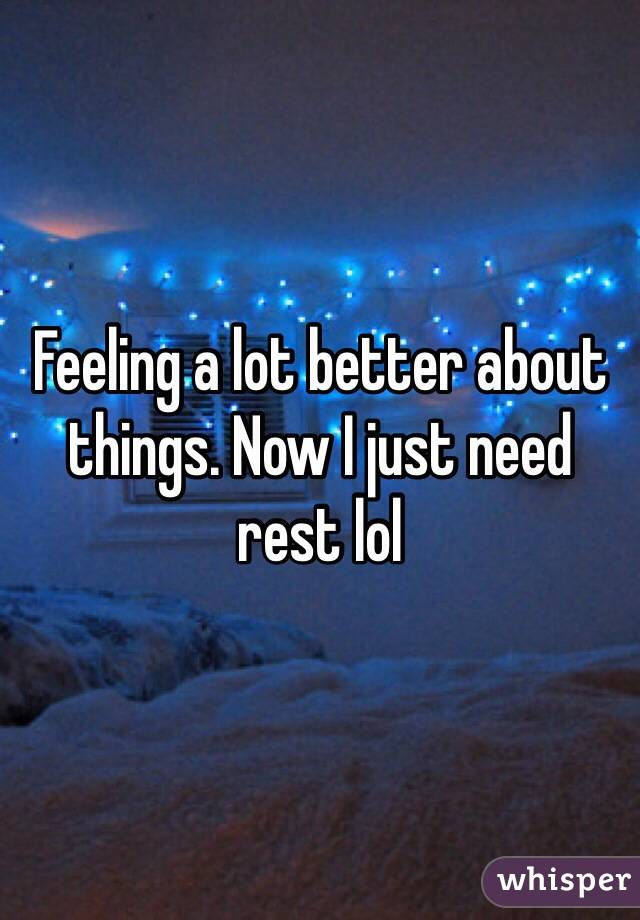 Feeling a lot better about things. Now I just need rest lol