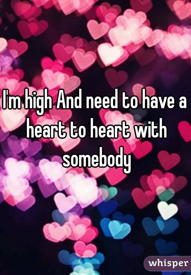 I'm high And need to have a heart to heart with somebody