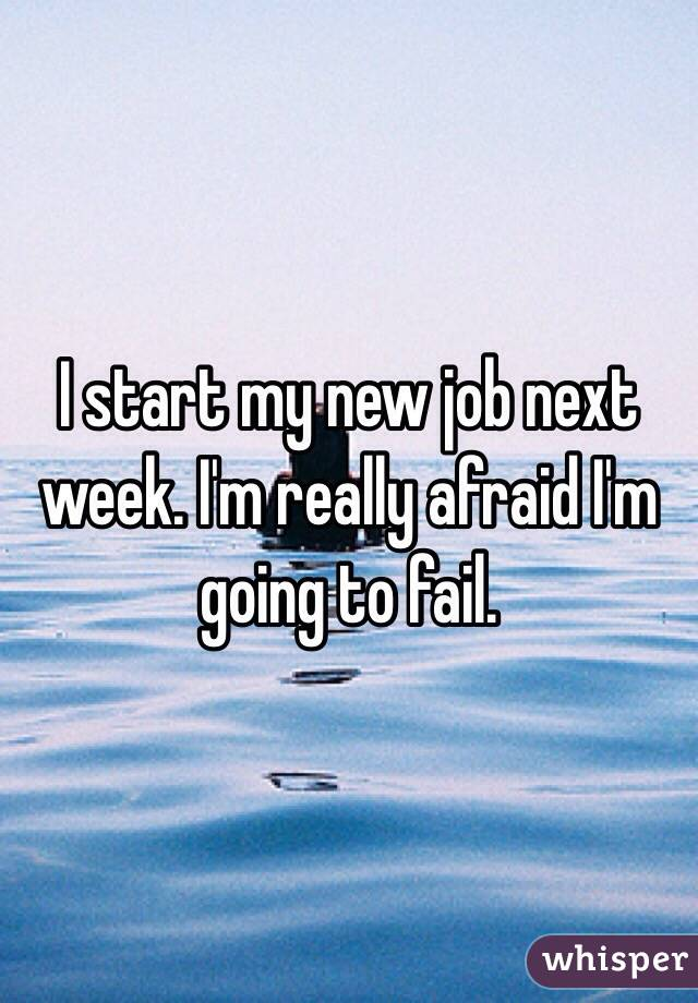I start my new job next week. I'm really afraid I'm going to fail.