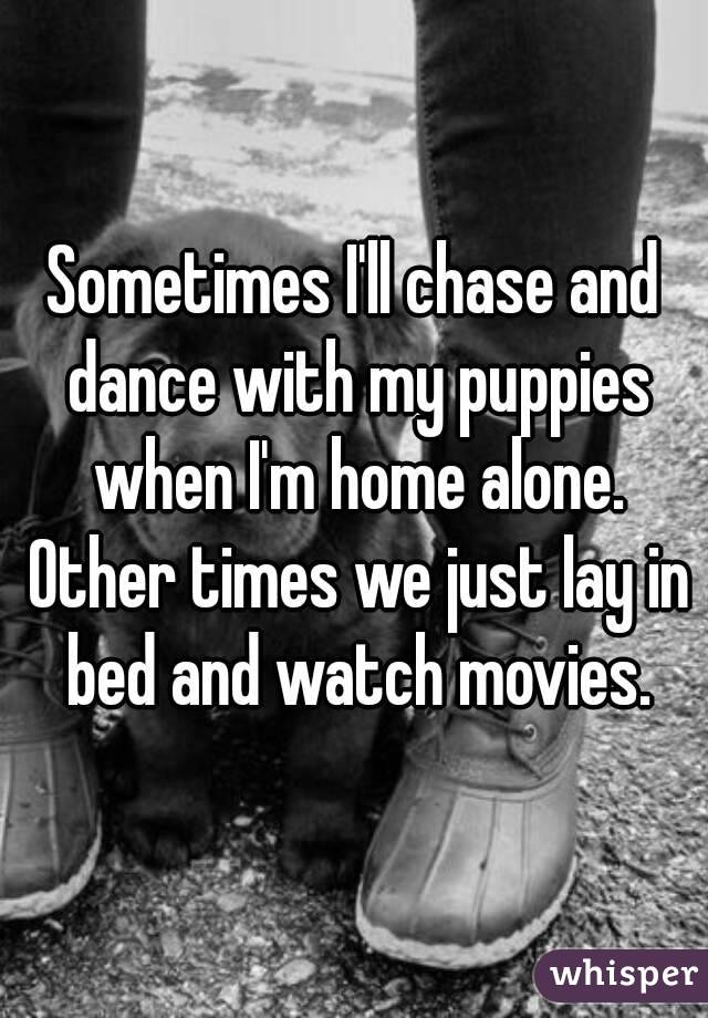 Sometimes I'll chase and dance with my puppies when I'm home alone. Other times we just lay in bed and watch movies.