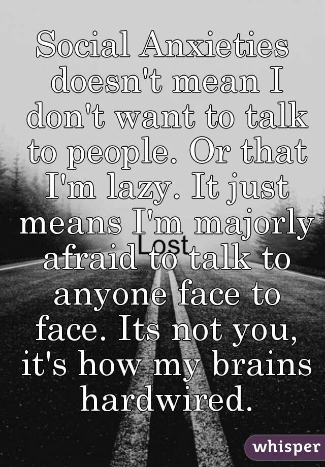 Social Anxieties doesn't mean I don't want to talk to people. Or that I'm lazy. It just means I'm majorly afraid to talk to anyone face to face. Its not you, it's how my brains hardwired.