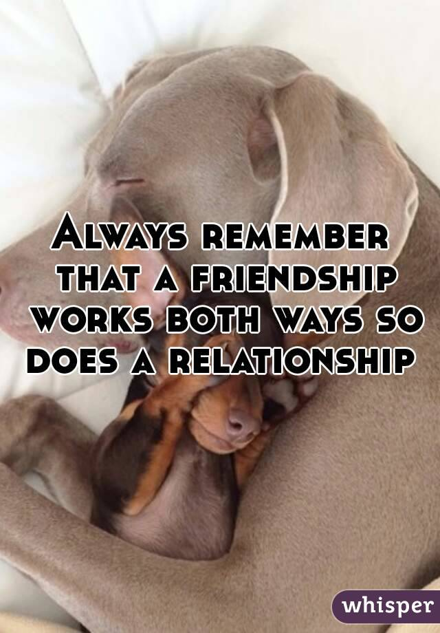 Always remember that a friendship works both ways so does a relationship