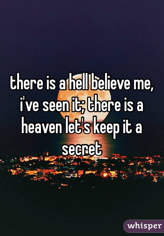there is a hell believe me, i've seen it; there is a heaven let's keep it a secret