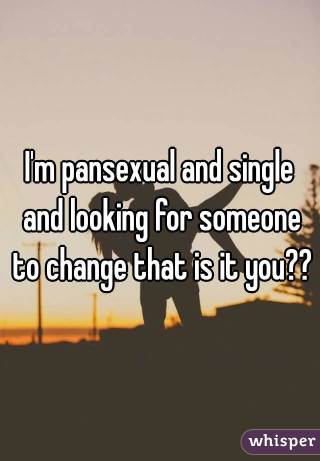 I'm pansexual and single and looking for someone to change that is it you??
