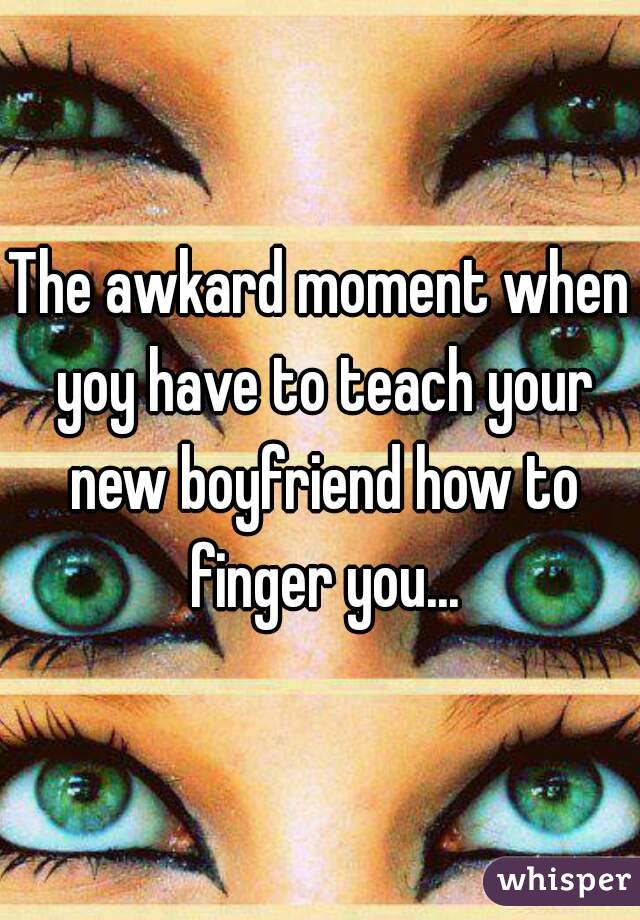 The awkard moment when yoy have to teach your new boyfriend how to finger you...