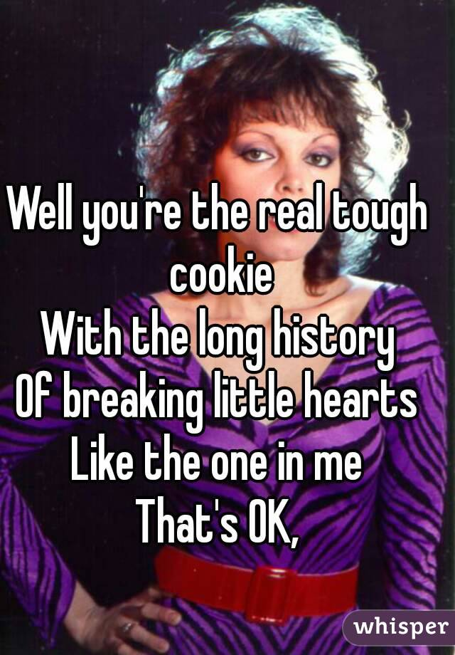 Well you're the real tough cookie With the long history Of breaking little hearts Like the one in me That's OK,