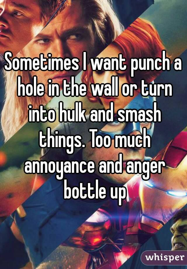 Sometimes I want punch a hole in the wall or turn into hulk and smash things. Too much annoyance and anger bottle up