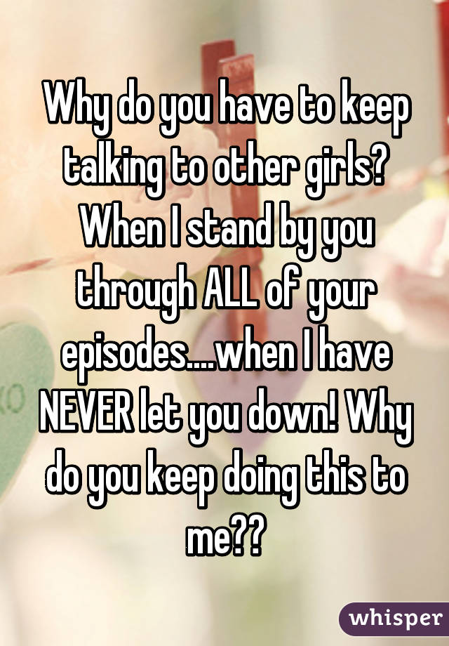 Why do you have to keep talking to other girls? When I stand by you through ALL of your episodes....when I have NEVER let you down! Why do you keep doing this to me??