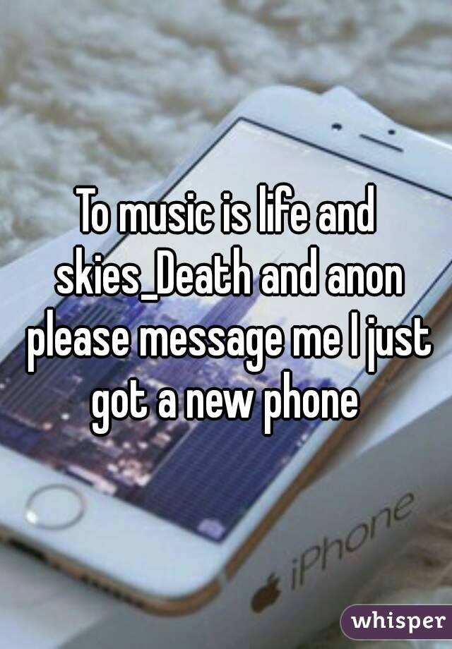 To music is life and skies_Death and anon please message me I just got a new phone