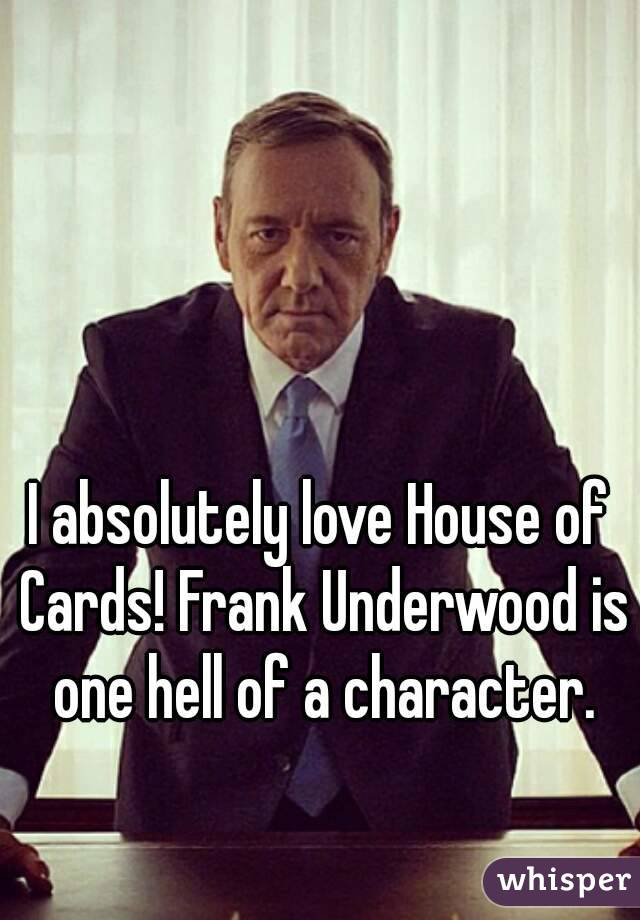 I absolutely love House of Cards! Frank Underwood is one hell of a character.