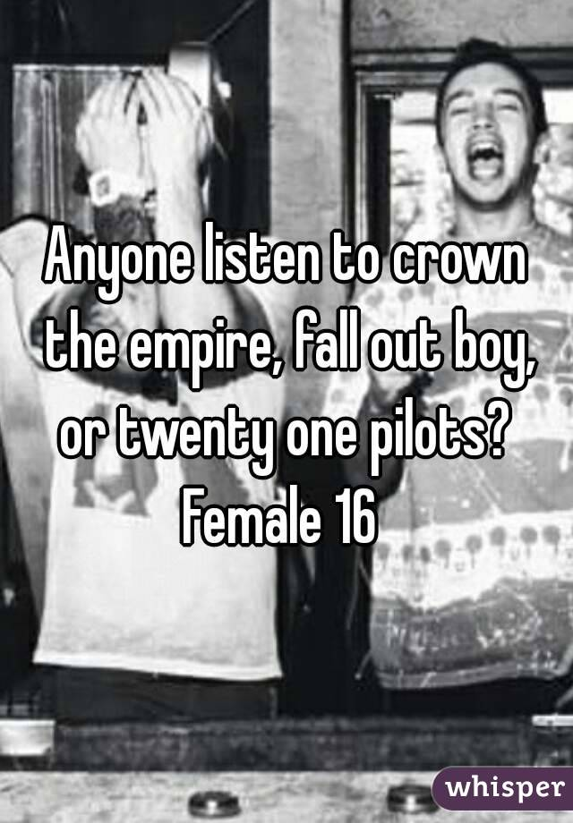 Anyone listen to crown the empire, fall out boy, or twenty one pilots?  Female 16