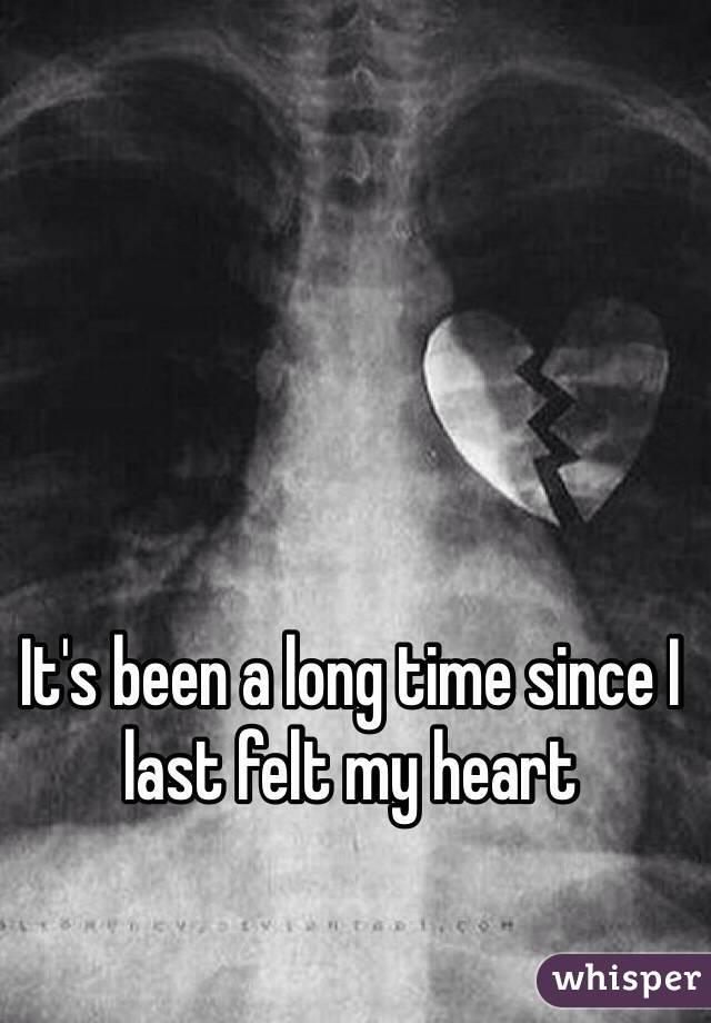 It's been a long time since I last felt my heart