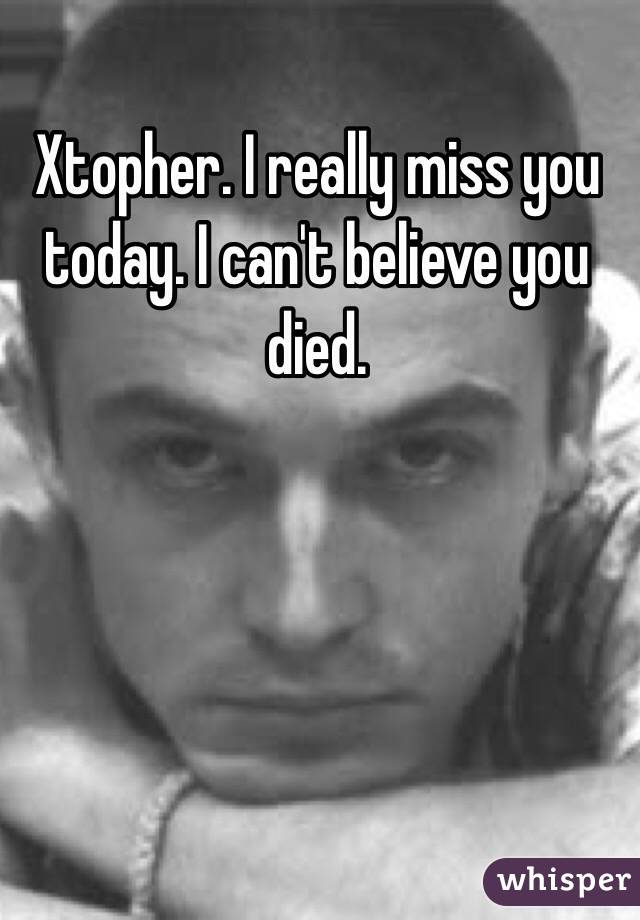 Xtopher. I really miss you today. I can't believe you died.