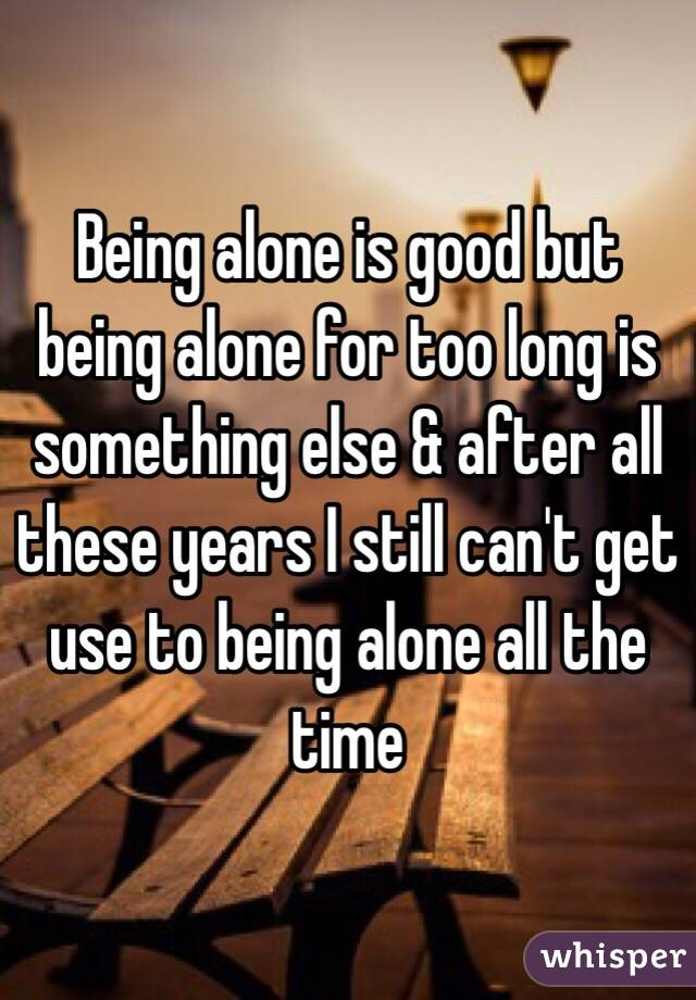 Being alone is good but being alone for too long is something else & after all these years I still can't get use to being alone all the time
