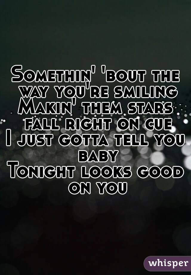 Somethin' 'bout the way you're smiling Makin' them stars fall right on cue I just gotta tell you baby Tonight looks good on you