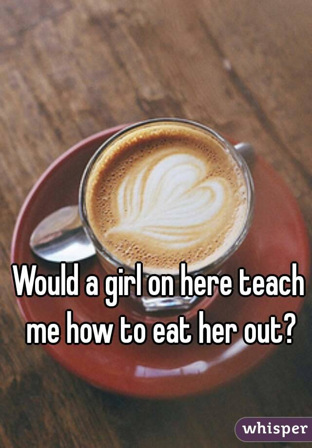 Would a girl on here teach me how to eat her out?