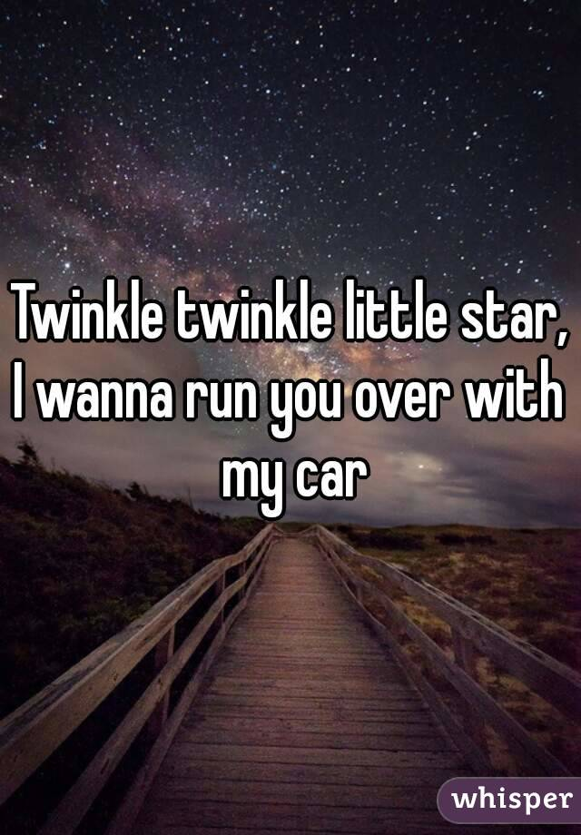 Twinkle twinkle little star, I wanna run you over with my car