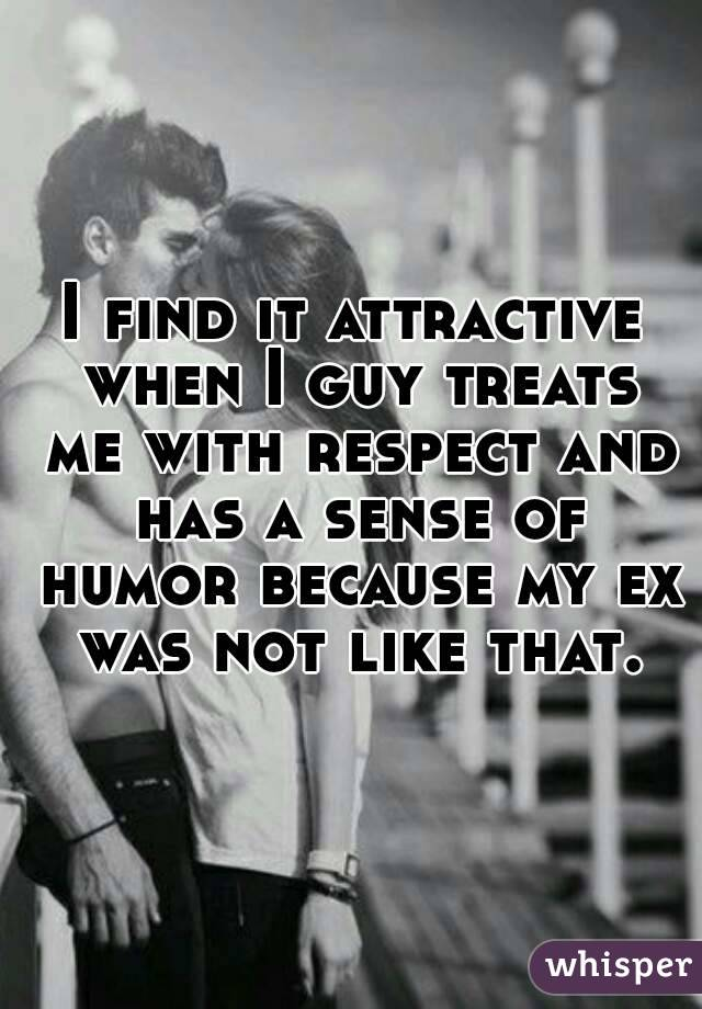 I find it attractive when I guy treats me with respect and has a sense of humor because my ex was not like that.