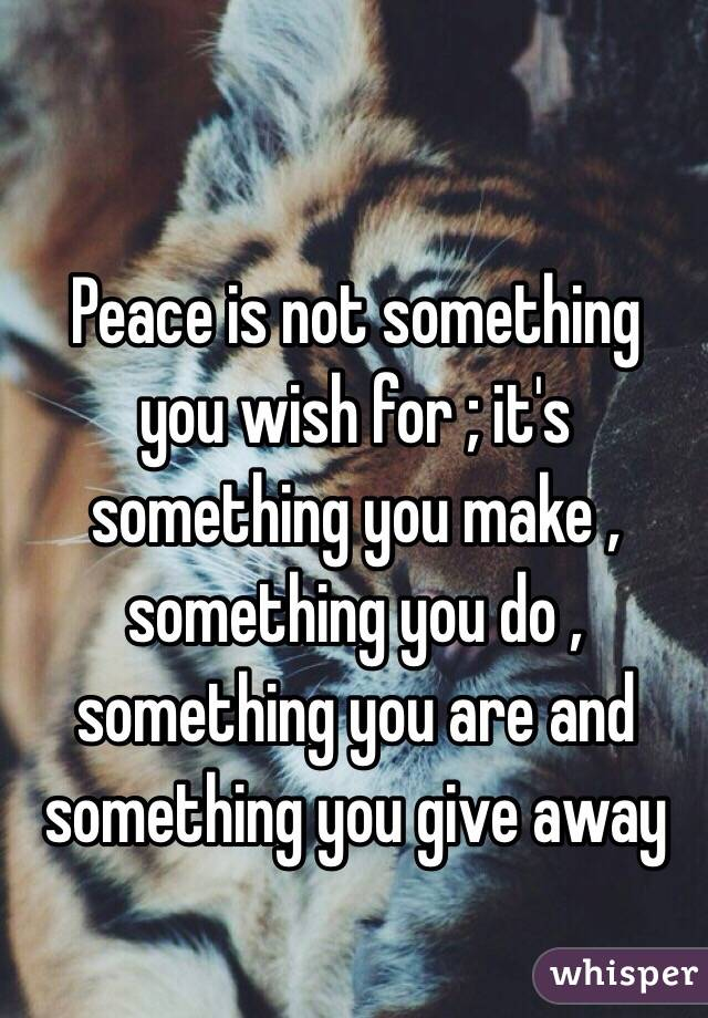 Peace is not something you wish for ; it's something you make , something you do , something you are and something you give away