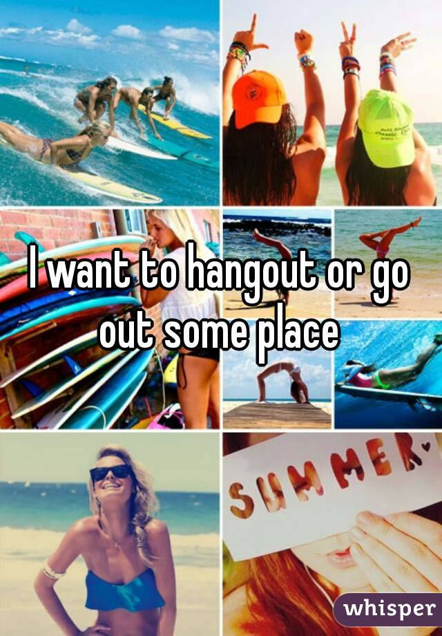 I want to hangout or go out some place