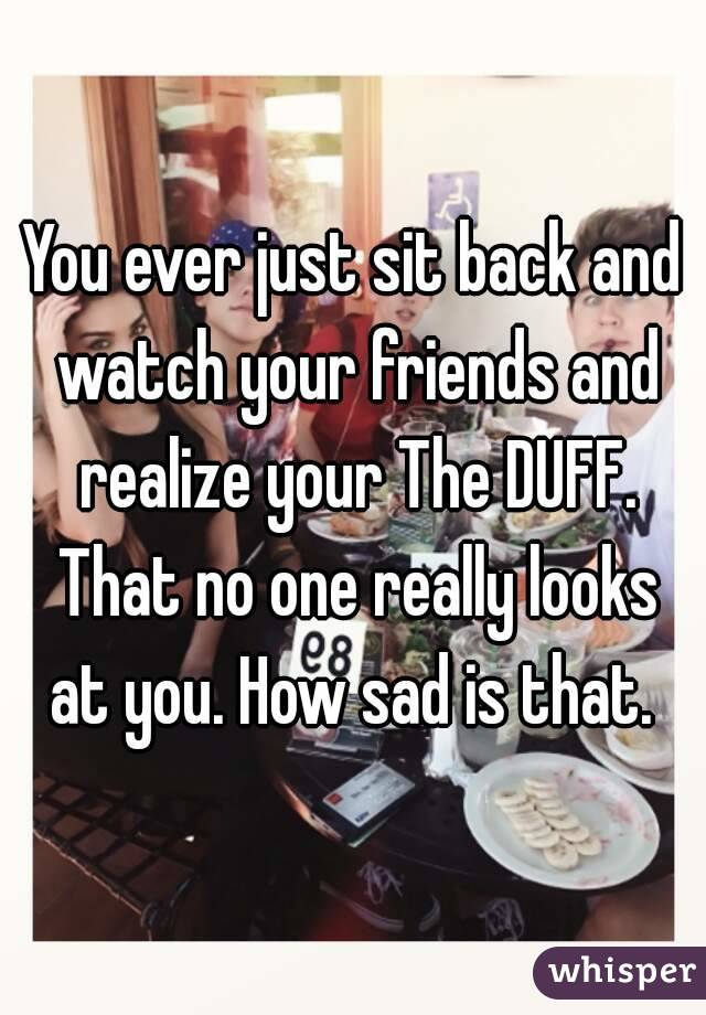 You ever just sit back and watch your friends and realize your The DUFF. That no one really looks at you. How sad is that.
