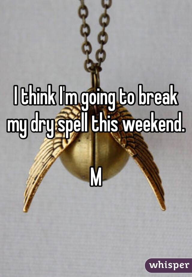 I think I'm going to break my dry spell this weekend.   M