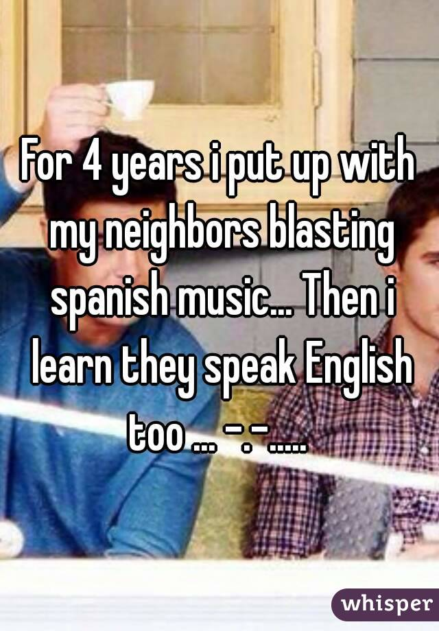 For 4 years i put up with my neighbors blasting spanish music... Then i learn they speak English too ... -.-.....