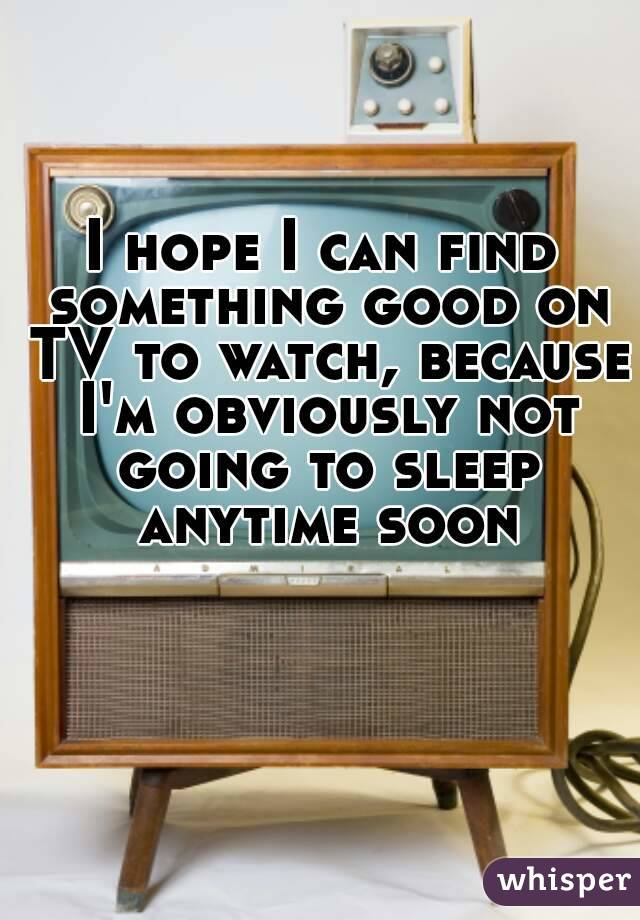 I hope I can find something good on TV to watch, because I'm obviously not going to sleep anytime soon
