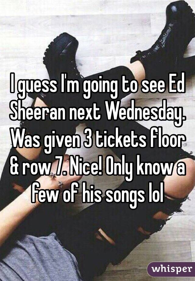 I guess I'm going to see Ed Sheeran next Wednesday. Was given 3 tickets floor & row 7. Nice! Only know a few of his songs lol