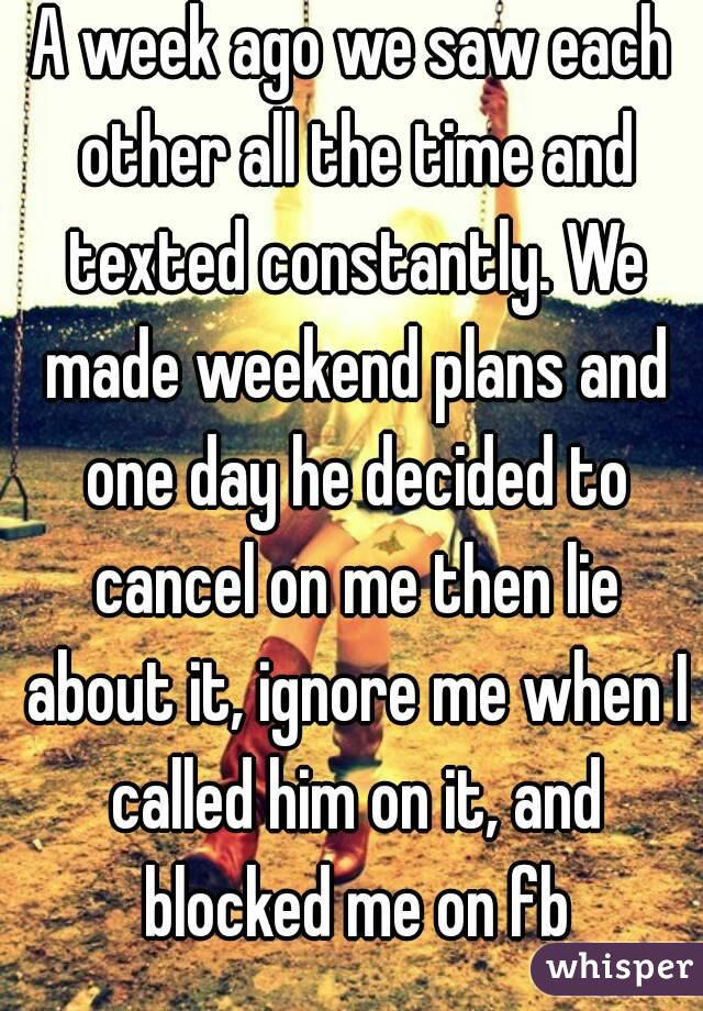 A week ago we saw each other all the time and texted constantly. We made weekend plans and one day he decided to cancel on me then lie about it, ignore me when I called him on it, and blocked me on fb
