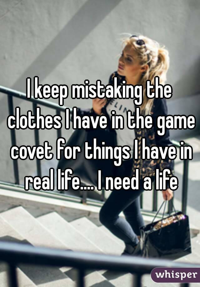 I keep mistaking the clothes I have in the game covet for things I have in real life.... I need a life