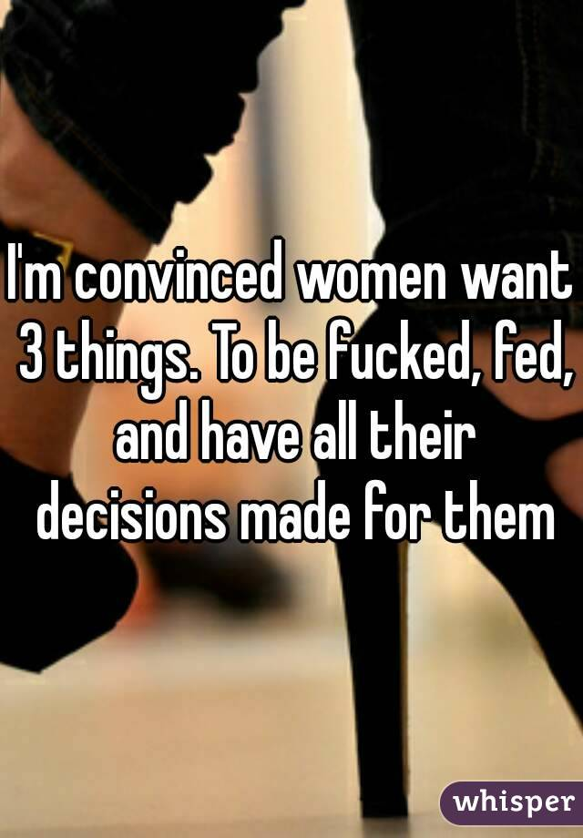 I'm convinced women want 3 things. To be fucked, fed, and have all their decisions made for them