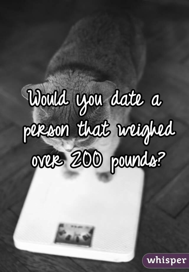 Would you date a person that weighed over 200 pounds?