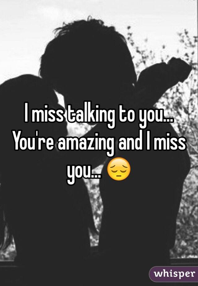 I miss talking to you... You're amazing and I miss you... 😔
