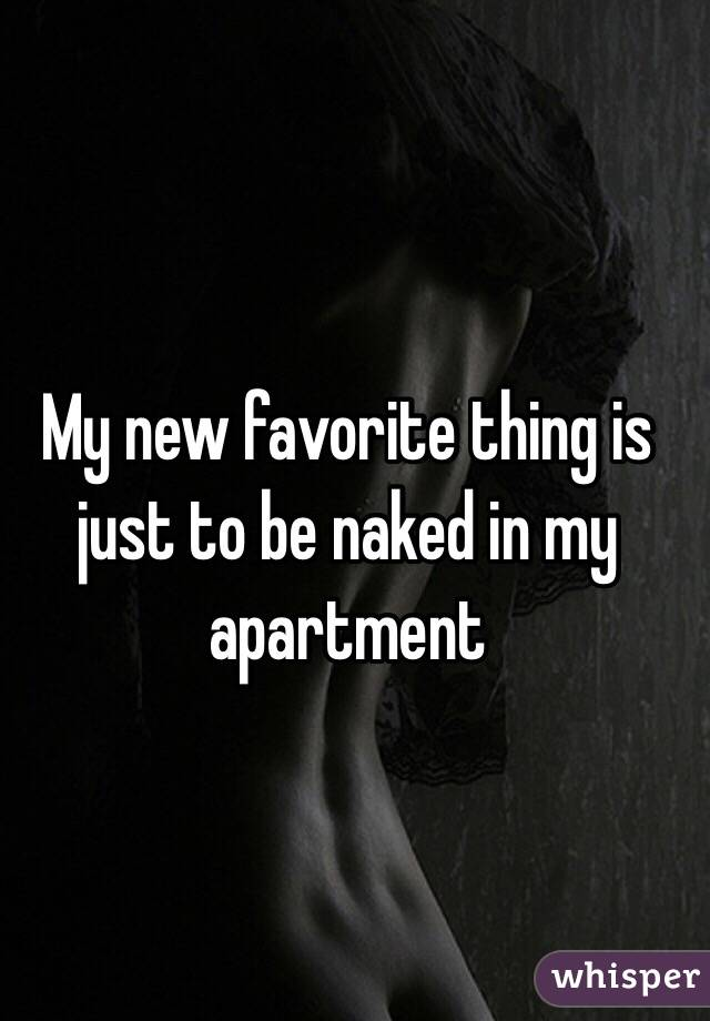 My new favorite thing is just to be naked in my apartment