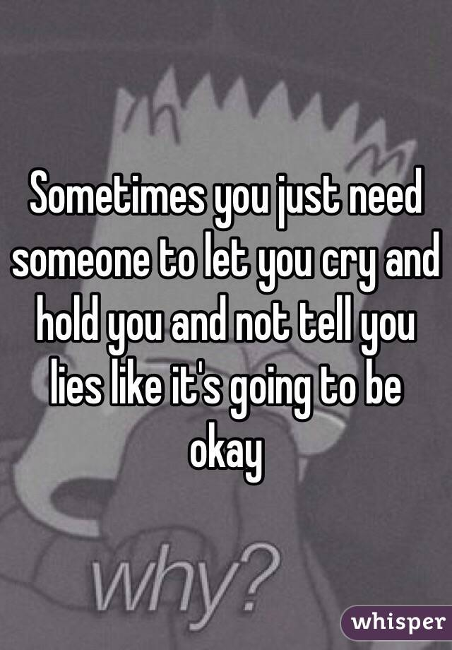 Sometimes you just need someone to let you cry and hold you and not tell you lies like it's going to be okay