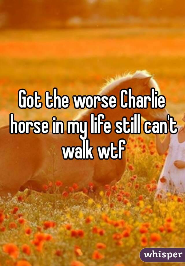 Got the worse Charlie horse in my life still can't walk wtf