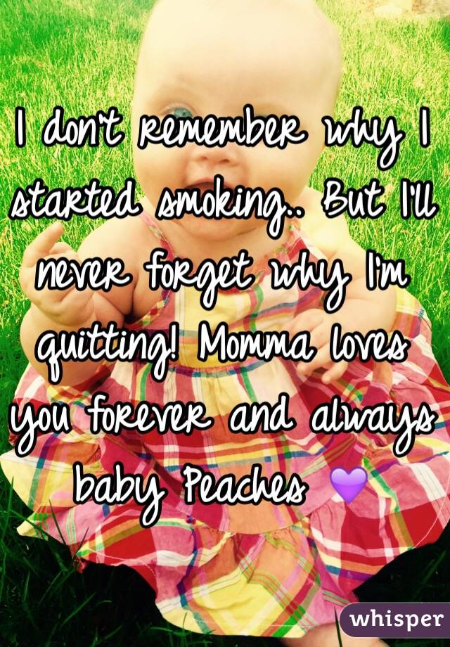 I don't remember why I started smoking.. But I'll never forget why I'm quitting! Momma loves you forever and always baby Peaches 💜