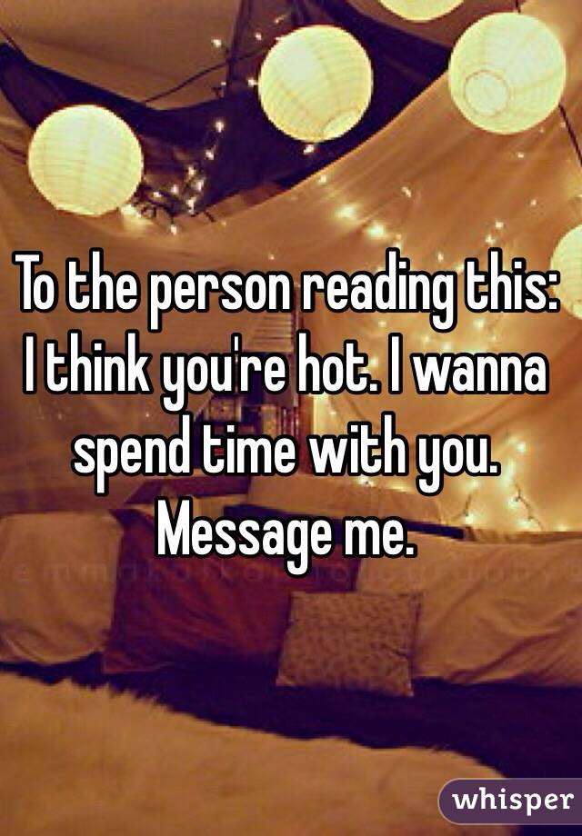 To the person reading this: I think you're hot. I wanna spend time with you. Message me.