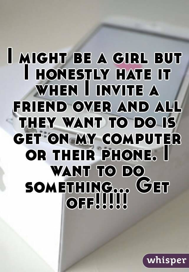 I might be a girl but I honestly hate it when I invite a friend over and all they want to do is get on my computer or their phone. I want to do something... Get off!!!!!