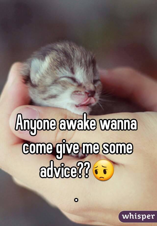 Anyone awake wanna come give me some advice??😔.