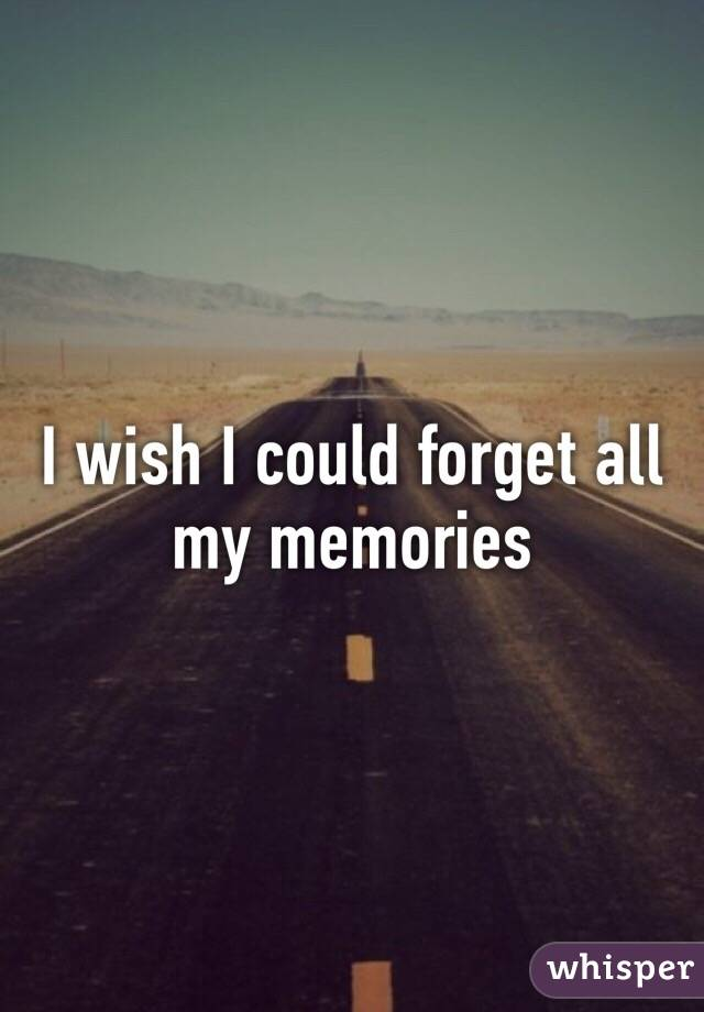 I wish I could forget all my memories