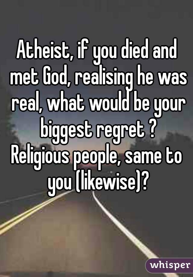 Atheist, if you died and met God, realising he was real, what would be your biggest regret ? Religious people, same to you (likewise)?