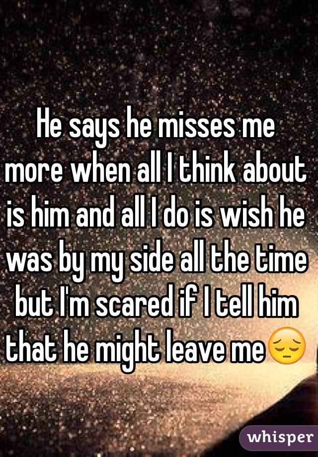 He says he misses me more when all I think about is him and all I do is wish he was by my side all the time but I'm scared if I tell him that he might leave me😔