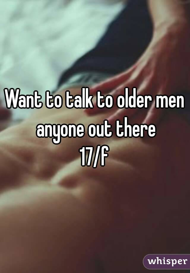Want to talk to older men anyone out there 17/f