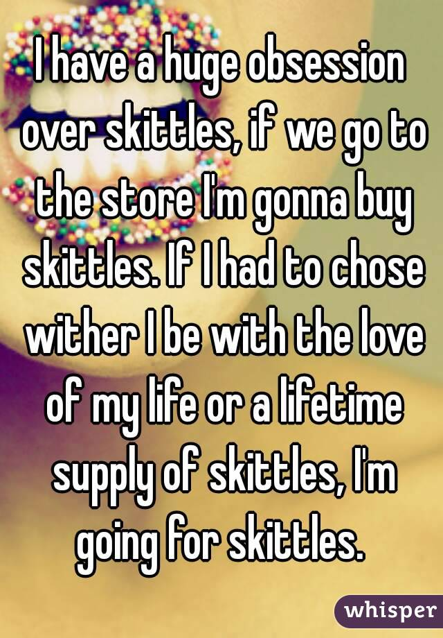 I have a huge obsession over skittles, if we go to the store I'm gonna buy skittles. If I had to chose wither I be with the love of my life or a lifetime supply of skittles, I'm going for skittles.