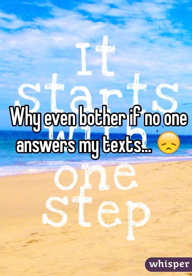 Why even bother if no one answers my texts... 😞