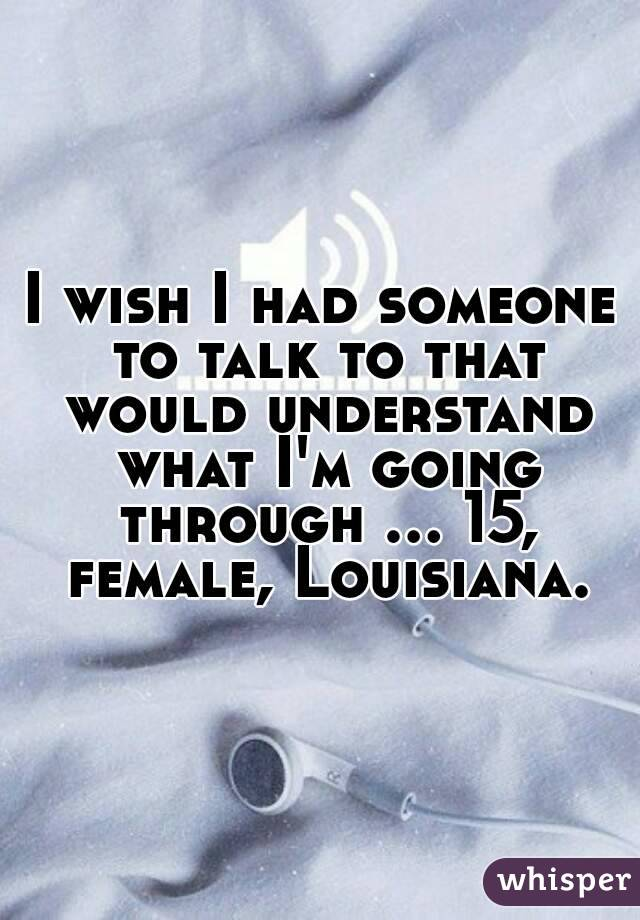 I wish I had someone to talk to that would understand what I'm going through ... 15, female, Louisiana.